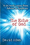 THE ECHO OF GOD: A SIX-WEEK COURSE FROM ADVENT TO EPIPHANY.