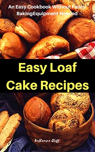 Easy Loaf Cake Recipes: An Easy Cookbook Without Fancy Baking Equipment Needed