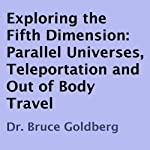 Exploring the Fifth Dimension: Parallel Universes, Teleportation, and Out of Body Travel | Dr. Bruce Goldberg