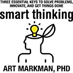 Smart Thinking: Three Essential Keys to Solve Problems, Innovate, and Get Things Done | Art Markman