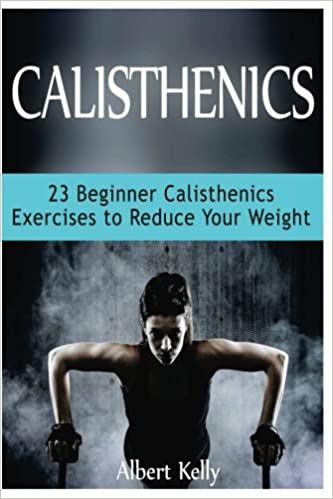Calisthenics 23 Beginner Calisthenics Exercises To Reduce Your Weight Calisthenics Explosive Calisthenics Progressive Calisthenics Kelly Albert 9781539980629 Amazon Com Books