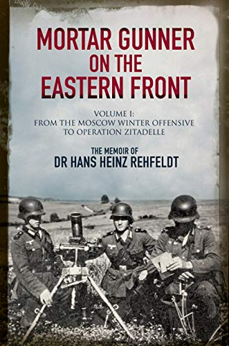 Mortar Gunner on the Eastern Front: The Memoir of Dr Hans Rehfeldt. Volume 1: From the Moscow Winter Offensive to Operation Zitadelle (Soviet Army Wwii)