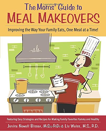 The Moms' Guide to Meal Makeovers: Improving the Way Your Family Eats, One Meal at a Time! by Janice Newell Bissex, Liz Weiss, Laura Coyle