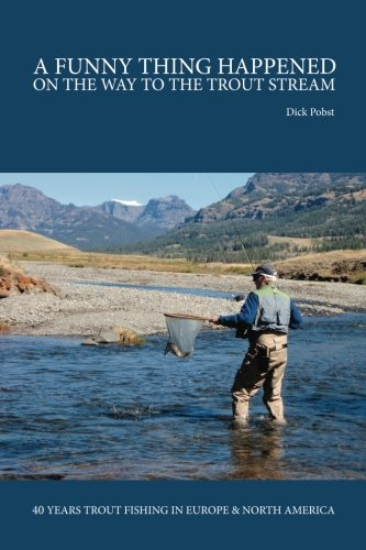 A Funny Thing Happened on the Way to the Trout Stream: 40 years trout fishing in Europe and North America
