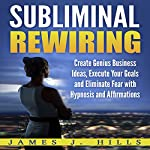 Subliminal Rewiring: Create Genius Business Ideas, Execute Your Goals and Eliminate Fear with Hypnosis and Affirmations | James J. Hills