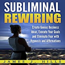 Subliminal Rewiring: Create Genius Business Ideas, Execute Your Goals and Eliminate Fear with Hypnosis and Affirmations Audiobook by James J. Hills Narrated by InnerPeace Productions