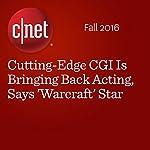 Cutting-Edge CGI Is Bringing Back Acting, Says 'Warcraft' Star | Richard Trenholm