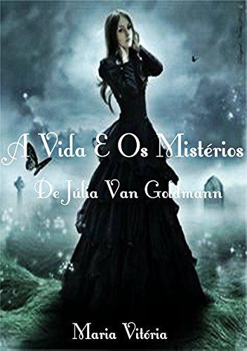 A Vida E Os Mistérios De Júlia Van Goldmann: Venha Descobri Os Mistérios Dessa Garota  (A Rainha Dos Condenados  Livro 1)