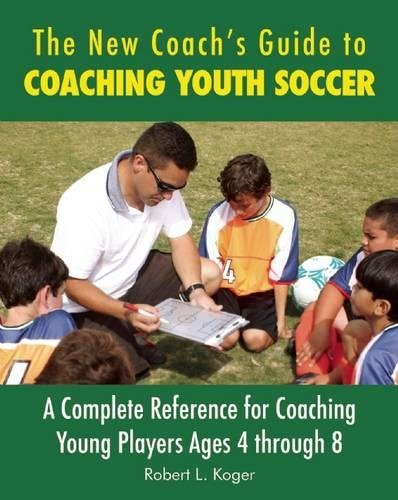 The New Coach's Guide to Coaching Youth Soccer: A Complete Reference for Coaching Young Players Ages 4 through 8