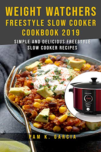 Weight Watchers Freestyle Slow Cooker Cookbook 2019: Simple and Delicious Freestyle Slow Cooker Recipes ! by Pam K. Garcia