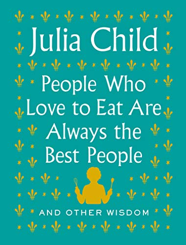 Book Cover: People Who Love to Eat Are Always the Best People: And Other Wisdom