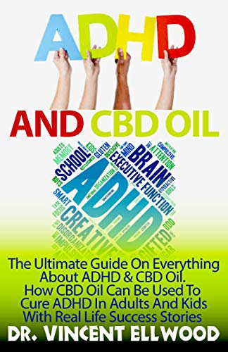 ADHD And CBD Oil: The Ultimate Guide On Everything About ADHD And CBD Oil. How CBD Oil Can Be Used To Cure ADHD In Adults And Kids With Real Life Success Stories