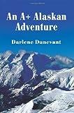 An A+ Alaskan Adventure, Darlene J. Dunevant, 0595229913