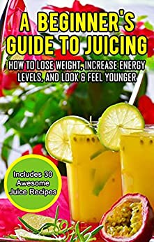 #freebooks – A Beginner's Guide To Juicing: How To Lose Weight, Increase Energy Levels, And Look & Feel Younger