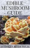 EDIBLE MUSHROOM GUIDE: Medicinal Benefit and Uses Plus Finding, Identifying, Cultivating, Buying and Cooking