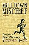 Milltown Mischief: True Tales of Daring and Adventure in Victorian Bolton