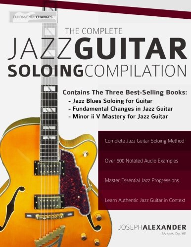 The Complete Jazz Guitar Soloing Compilation: Learn Authentic Jazz Guitar in context
