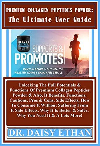 Premium Collagen Peptides Powder: The Ultimate User Guide: Unlocking The Full Potentials & Functions Of Premium Collagen Peptides Powder & Also, It Benefits, Functions, Cautions, Pros & Cons, Side...
