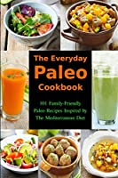 The Everyday Paleo Cookbook: 101 Family-Friendly Paleo Recipes Inspired by The Mediterranean Diet: Diet Recipes That Are Easy On The Budget (Gluten-free Ketogenic Diet Cooking) by Independently published