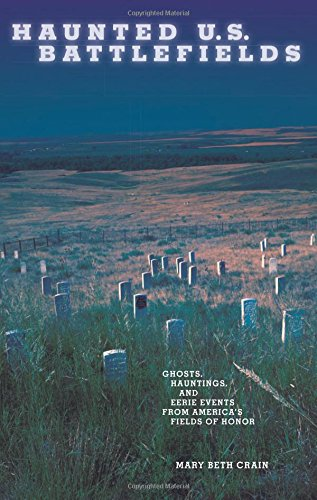 Haunted U.S. Battlefields: Ghosts, Hauntings, And Eerie Events From America's Fields Of Honor