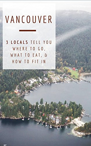 - Vancouver: 3 Locals Tell You Where to Go, What to Eat, & How to Fit In