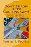 Don't Throw Those Coupons Away! A Mom's Guide to Saving Money at the Grocery Store, Kristin Peoples, 0615355560