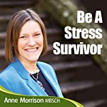 Be a Stress Survivor: Learn How to Manage Your Response to Situations and People and Become Calmer and Feel More in Control | Anne Morrison