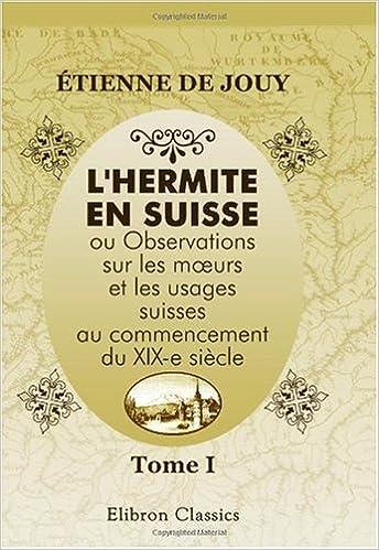 Livre gratuits en ligne L\'hermite en Suisse, ou Observations sur les moeurs et les usages suisses au commencement du XIX-e siècle: Tome 1 pdf