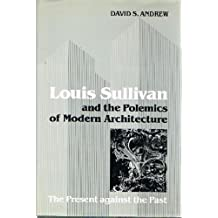 Louis Sullivan and the Polemics of Modern Architecture: The Present Against the Past