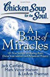 img - for Chicken Soup for the Soul: A Book of Miracles: 101 True Stories of Healing, Faith, Divine Intervention, and Answered Prayers book / textbook / text book