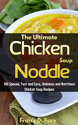 The Ultimate Chicken Noddle Soup: 100 Special, Fast and Easy, Delicious and Nutritious Chicken Soup Recipes by Ray Hassan