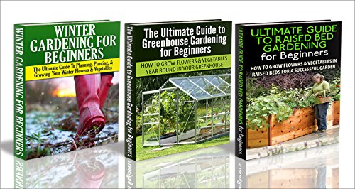 Gardening Box Set #11: Greenhouse Gardening for Beginners & The Ultimate Guide to Raised Bed Gardening for Beginners & Winter Gardening for Beginners (Raised ... Flowers, Garden Designs, Garden Guide)