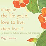 Imagine the Life You'd Love to Live, Then Live It: 52 Inspired Habits and Playful Prompts | Peg Conley,Maggie Oman Shannon