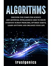 Algorithms: Discover The Computer Science and Artificial Intelligence Used to Solve Everyday Human Problems, Optimize Habits, Learn Anything and Organize Your Life