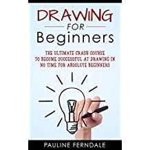 Drawing For Beginners: The Ultimate Crash Course To Become Successful At Drawing In No Time For Absolute Beginners (Drawing For Beginners, Doodling, How To Draw, Handwriting Improvement)