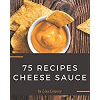 75 Cheese Sauce Recipes: Making More Memories in your Kitchen with Cheese Sauce Cookbook!