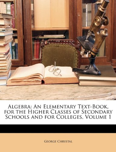 Read Online Algebra: An Elementary Text-Book, for the Higher Classes of Secondary Schools and for Colleges, Volume 1 ebook