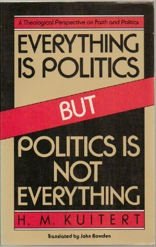 Everything is politics but politics is not everything: A theological perspective on faith and politics
