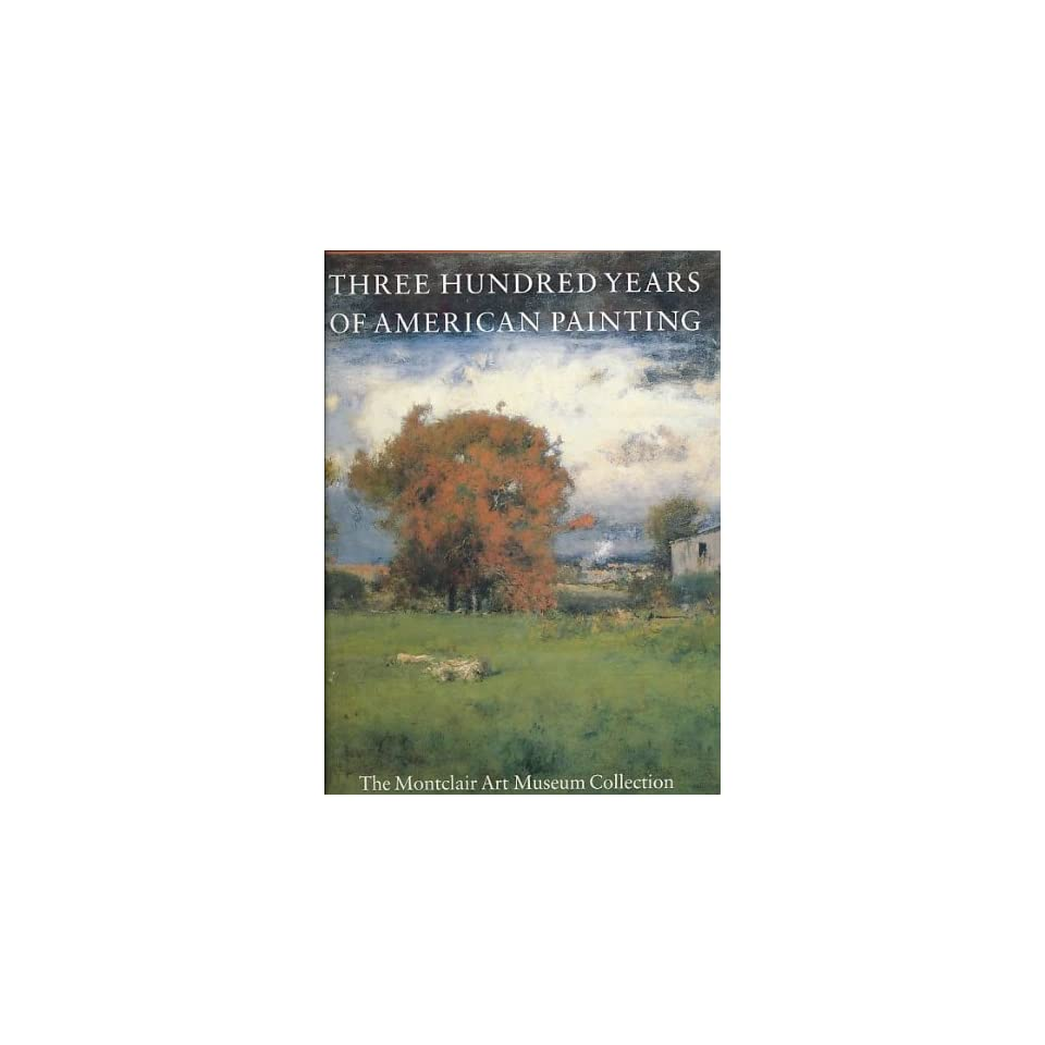 Three Hundred Years of American Painting The Montclair Art Museum Collection