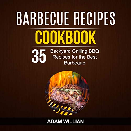 Barbecue Recipes Cookbook: 35 Backyard Grilling BBQ Recipes for the Best Barbeque by Adam Willian