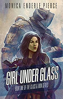 Girl Under Glass (The Glass and Iron Series Book 1) by [Pierce, Monica Enderle]