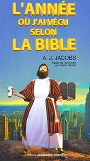 L' année où j'ai vécu selon la Bible ou L'humble quête d'un homme qui chercha à suivre la Bible aussi littéralement que possible, Jacobs, A. J.