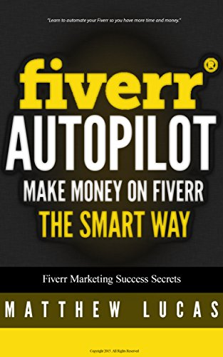 FIVERR: Fiverr Autopilot: How to Make Money on Fiverr the Smart Way (Fiverr Marketing Success Secrets Book 2)
