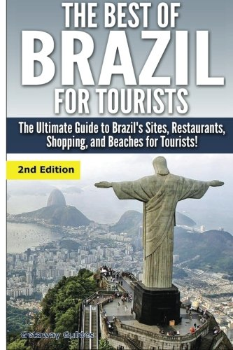 The Best of Brazil For Tourists: The Ultimate Guide to Brazil's Sites, Restaurants, Shopping, and Beaches for Tourists!