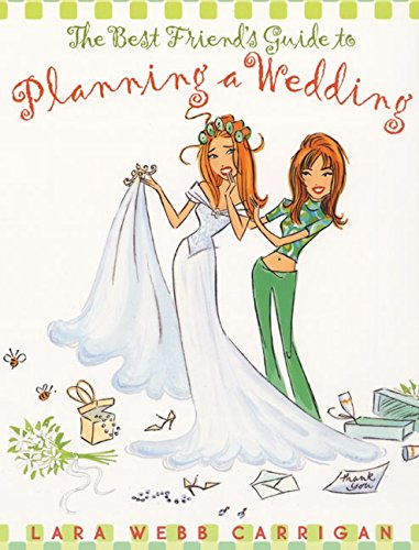 The Best Friend's Guide to Planning a Wedding: How to Find a Dress, Return the Shoes, Hire a Caterer, Fire the Photographer, Choose a Florist, Book a Still Wind Up Married at the End of It All