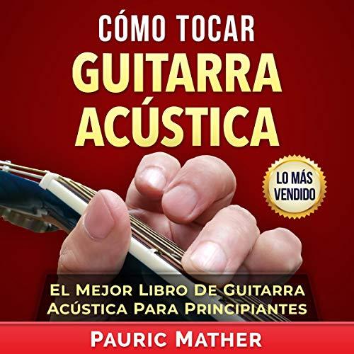 Cómo Tocar Guitarra Acústica [How to Play Acoustic Guitar]: El Mejor Libro para Aprender a Tocar Guitarra [The Best Book to Learn to Play Guitar]