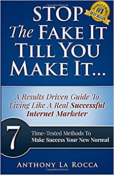 Book Stop The Fake It Till You Make It...A Results Driven Guide To Living Like A Real Successful Internet Marketer: 7 Time-Tested Online Methods To Make Success Your New Normal