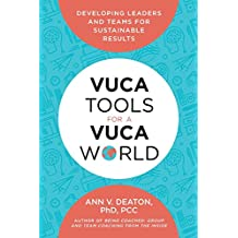 VUCA Tools for a VUCA World: Developing Leaders and Teams for Sustainable Results
