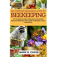 The Complete Beginner?s Guide to Beekeeping: All You Need to Know to Become a Successful Backyard Beekeeper (Bee Health, Pollination, Honey Production)