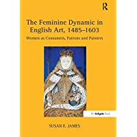 The Feminine Dynamic in English Art, 1485–1603: Women as Consumers, Patrons and Painters